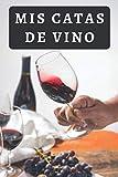 Mis Catas De Vino: Lleva Un Seguimiento Completo De Todas Tus Catas Y Degustaciones De Vino Con Este Cuaderno De Registro - 120 Páginas