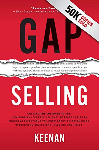 Compare Textbook Prices for Gap Selling: Getting the Customer to Yes: How Problem-Centric Selling Increases Sales by Changing Everything You Know About Relationships, Overcoming Objections, Closing and Price Illustrated Edition ISBN 9781732891029 by Keenan