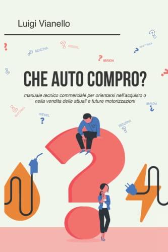 Che auto compro?: Manuale tecnico commerciale per orientarsi nell'acquisto o nella vendita delle attuali e future motorizzazioni