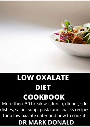 LOW OXALATE  DIET  COOKBOOK: More then  50 breakfast, lunch, dinner, sde dishes, salad, soup, pasta and snacks recipes for a low oxalate eater and how to cook it. (English Edition)