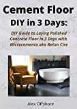 Cement Floor DIY in 3 Days:: DIY Guide to Laying Polished Concrete Floor in 3 Days with Microcement aka Microcemento or Beton Cire (English Edition)