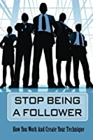 Stop Being A Follower: How You Work And Create Your Technique: Transformational Leadership