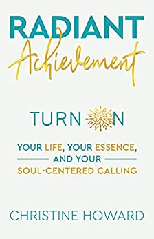 Radiant Achievement: Turn on Your Life, Your Essence, and Your Soul-Centered Calling by [Christine Howard]