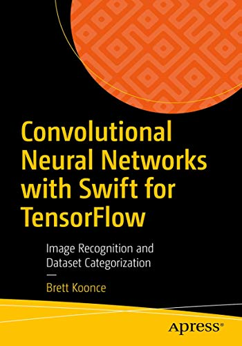 Convolutional Neural Networks with Swift for Tensorflow: Image Recognition and Dataset Categorization Front Cover