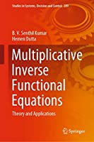 Multiplicative Inverse Functional Equations: Theory and Applications (Studies in Systems, Decision and Control (289))