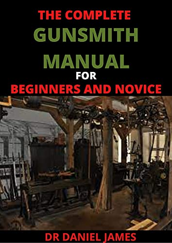 The Complete Gunsmith Manual For BEginners And Novice: Top Essential Gunsmith Tools (English Edition)