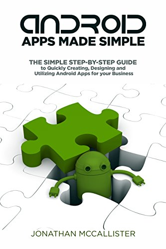 Android Apps Made Simple: The Simple Step-By-Step Guide to Quickly Creating, Designing and Utilizing Android Apps for your Business (Android, Mobile Apps, iOS, Programming, Software) (English Edition)