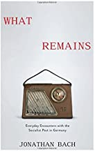 What Remains: Everyday Encounters with the Socialist Past in Germany