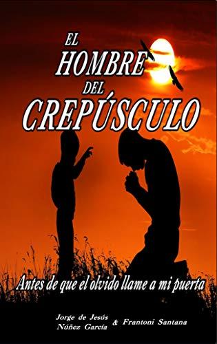 El hombre del crepúsculo: Antes de que el olvido llame a mi puerta (Spanish  Edition) - Kindle edition by Núñez García, Jorge de Jesús, Santana,  Frantoni . Politics & Social Sciences Kindle