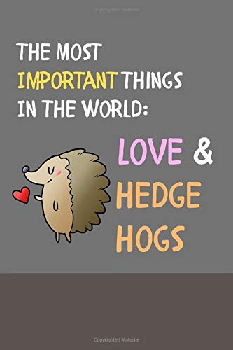 The Most Important Things In The World: Love & Hedgehogs: Funny Cute Lined Notebook / Journal for Animal Lovers