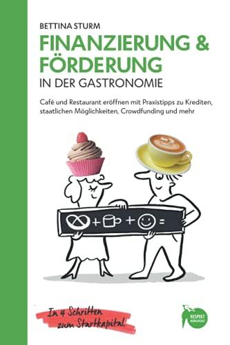 Finanzierung & Förderung in der Gastronomie: Café und Restaurant eröffnen mit Praxistipps zu Krediten, staatlichen Möglichkeiten, Crowdfunding und ... - für Erstgründer und Quereinsteiger)