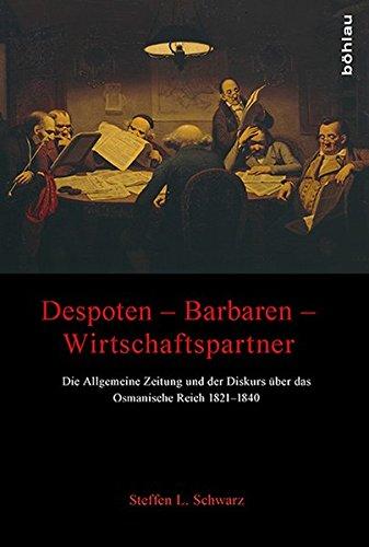 Despoten Barbaren Wirtschaftspartner: Die Allgemeine Zeitung und der Diskurs über das Osmanische Reich 1821-1840
