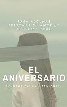 EL ANIVERSARIO: Para algunas personas el amor lo justifica todo (Spanish Edition) by [Schneur ZALMAN Ben Chaim]