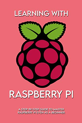 Learning With Raspberry Pi: A Step-by-Step Guide To Master Raspberry Pi Even As A Beginner: Concise Guide Raspberry Pi (English Edition)