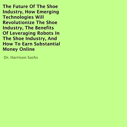 The Future of the Shoe Industry, How Emerging Technologies Will Revolutionize the Shoe Industry, the Benefits of Leveraging Robots in the Shoe Industry, and How to Earn Substantial Money Online Titelbild