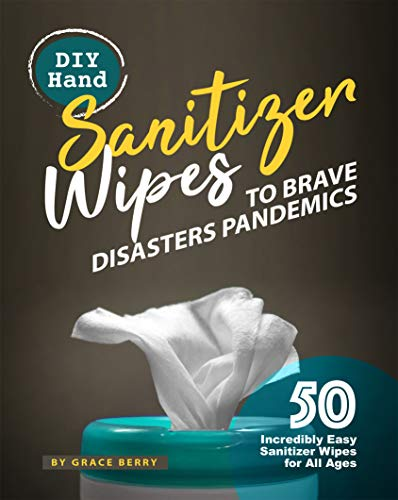 DIY Hand Sanitizer Wipes to Brave Disasters Pandemics: 50 Incredibly Easy Sanitizer Wipes for All Ages by [Grace Berry]