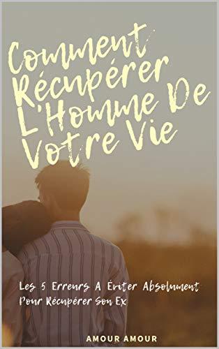 Comment Récupérer L'Homme De Votre Vie: Les 5 Erreurs A Éviter Absolument Pour Récupérer Son Ex (French Edition)