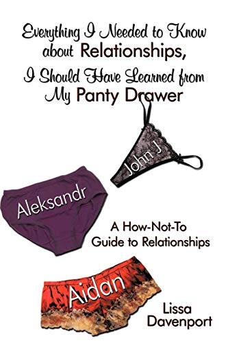 Everything I Needed to Know about Relationships, I Should Have Learned from My Panty Drawer: A How-Not-To Guide to Relationships