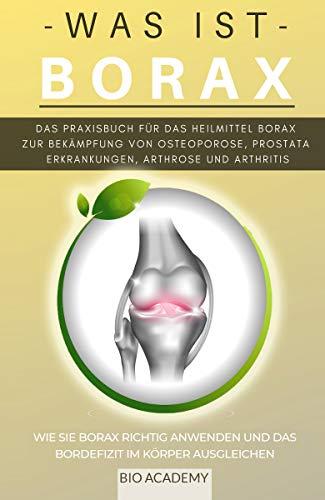 Was ist Borax - Das Praxisbuch für das Heilmittel Borax zur Bekämpfung von Osteoporose, Prostata Erkrankungen, Arthrose und Arthritis: Wie Sie Borax richtig anwenden und das Bordefizit ausgleichen