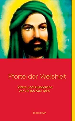 Pforte der Weisheit: Zitate und Aussprüche von Ali ibn Abu-Talib: Zitate und Aussprche von Ali ibn Abu-Talib