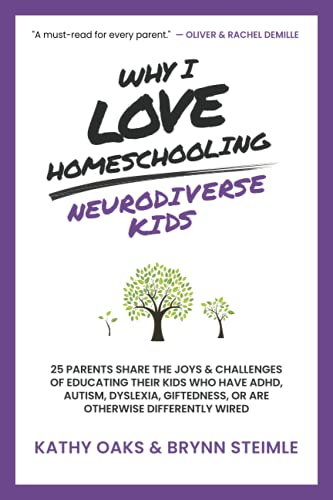 Why I Love Homeschooling Neurodiverse Kids: 25 Parents Share the Joys & Challenges of Educating Their Kids Who Have ADHD, Autism, Dyslexia, Giftedness, or Are Otherwise Differently Wired