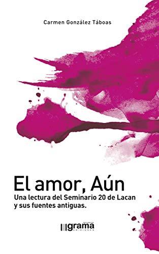El amor, Aún. Una lectura del Seminario 20 de Lacan y sus fuentes antiguas (Spanish Edition)
