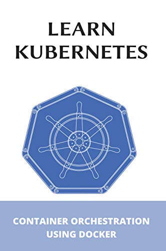 Learn Kubernetes: Container Orchestration Using Docker: Kubernetes Up And Running (English Edition)