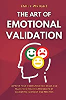 The Art of Emotional Validation: Improve Your Communication Skills and Transform Your Relationships by Validating Emotions and Feelings