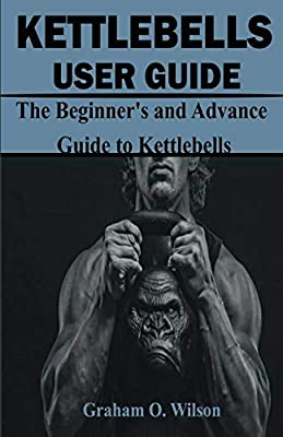 Kettlebells User Guide: The Beginner's and Advance Guide to Kettlebells from Independently published