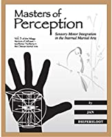 Masters of Perception: Sensory-Motor Integration in the Internal Martial Arts (Warriors of Stillness Trilogy)