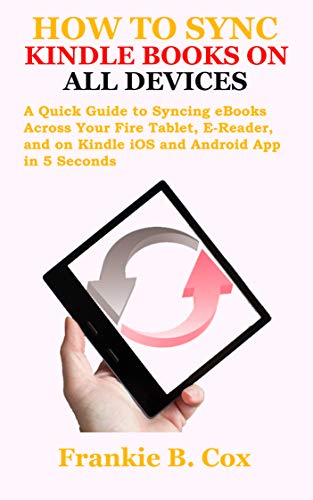 HOW TO SYNC KINDLE BOOKS ON ALL DEVICES: A Quick Guide to Syncing eBooks Across Your Fire Tablet, E-Reader, and on Kindle iOS and Android App in 5 Seconds