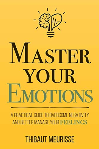 Compare Textbook Prices for Master Your Emotions: A Practical Guide to Overcome Negativity and Better Manage Your Feelings  ISBN 9781981089154 by Meurisse, Thibaut