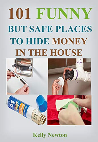 101 Funny, But Safe Places to Hide Money in the House: Unthinkable Places to Hide Money (English Edition)