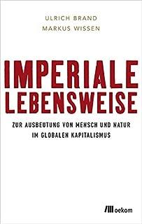 Imperiale Lebensweise: Zur Ausbeutung von Mensch und Natur in Zeiten des globalen Kapitalismus
