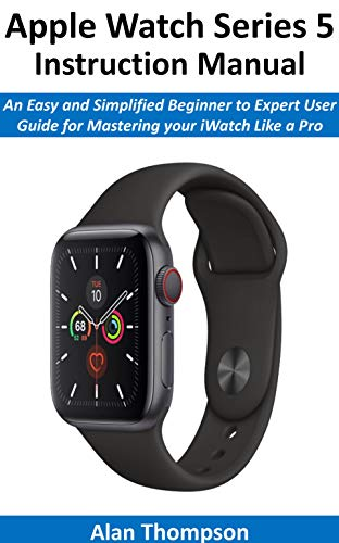 Apple Watch Series 5 Instruction Manual: An Easy and Simplified Beginner to Expert User Guide for Mastering your iWatch Like a Pro (English Edition)