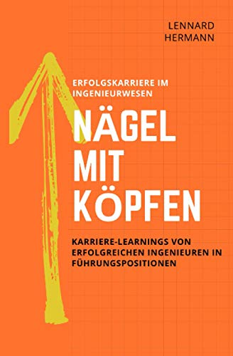 Nägel mit Köpfen - Erfolgskarriere im Ingenieurwesen: Karriere-Learnings von erfolgreichen Ingenieuren in Führungspositionen