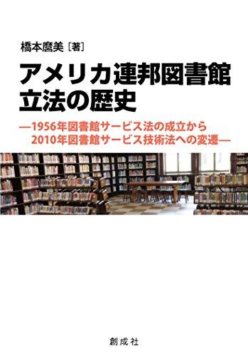 アメリカ連邦図書館立法の歴史―1956年図書館サービス法の成立から2010年図書館サービス技術法への変遷―