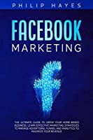 Facebook Marketing: The Ultimate Guide to Grow your Home-Based Business. Learn Effective Marketing Strategies to Manage Advertising, Funnel and Analytics to Maximize your Revenue