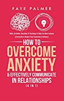 How To Overcome Anxiety & Effectively Communicate In Relationships (4 in 1): Skills, Activities, Questions & Teachings To Help You Beat Jealousy & Insecurity & Deepen Your Connection & Intimacy