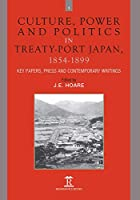 Culture, Power and Politics in Treaty-port Japan, 1854-1899: Key Papers, Press and Contemporary Writings