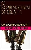 O SOBRENATURAL DE DEUS - 1: UM SOLDADO NO FRONT (O SOBRENATURAL DE DEUS !) (Portuguese Edition)