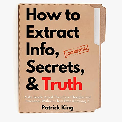 How to Extract Info, Secrets, and Truth: Make People Reveal Their True Thoughts and Intentions Without Them Even Knowing ...