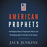 American Prophets: The Religious Roots of Progressive Politics and the Ongoing Fight for t...