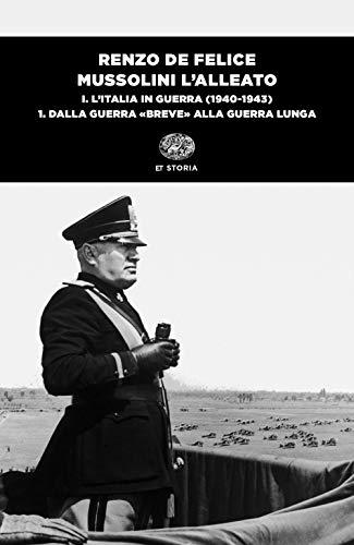 Mussolini l'alleato. L' Italia in guerra (1940-1943). Dalla guerra «breve» alla guerra lunga (Vol. 1/1)