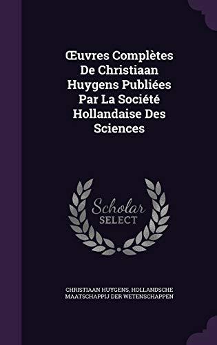 Uvres Completes de Christiaan Huygens Publiees Par La Societe Hollandaise Des Sciences