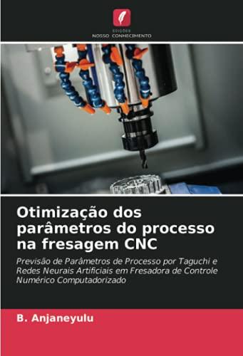 Otimização dos parâmetros do processo na fresagem CNC: Previsão de Parâmetros de Processo por Taguchi e Redes Neurais Artificiais em Fresadora de Controle Numérico Computadorizado
