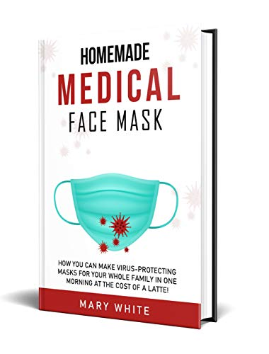 Homemade Medical Face Mask: How You Can Make Virus-Protecting Masks For Your Whole Family in One Morning at The Cost of a Latte! (Pandemic Survival Book 2) (English Edition)