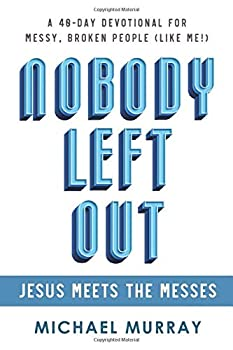 Nobody Left Out  Jesus Meets the Messes  A 40-Day Devotional for Messy Broken People  Like Me!