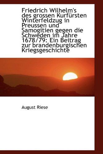 Friedrich Wilhelm's des grossen Kurfürsten Winterfeldzug in Preussen und Samogitien gegen die Schwed (German Edition)