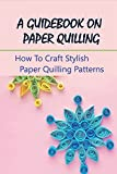 A Guidebook On Paper Quilling: How To Craft Stylish Paper Quilling Patterns: Paper Quilled Monogram
